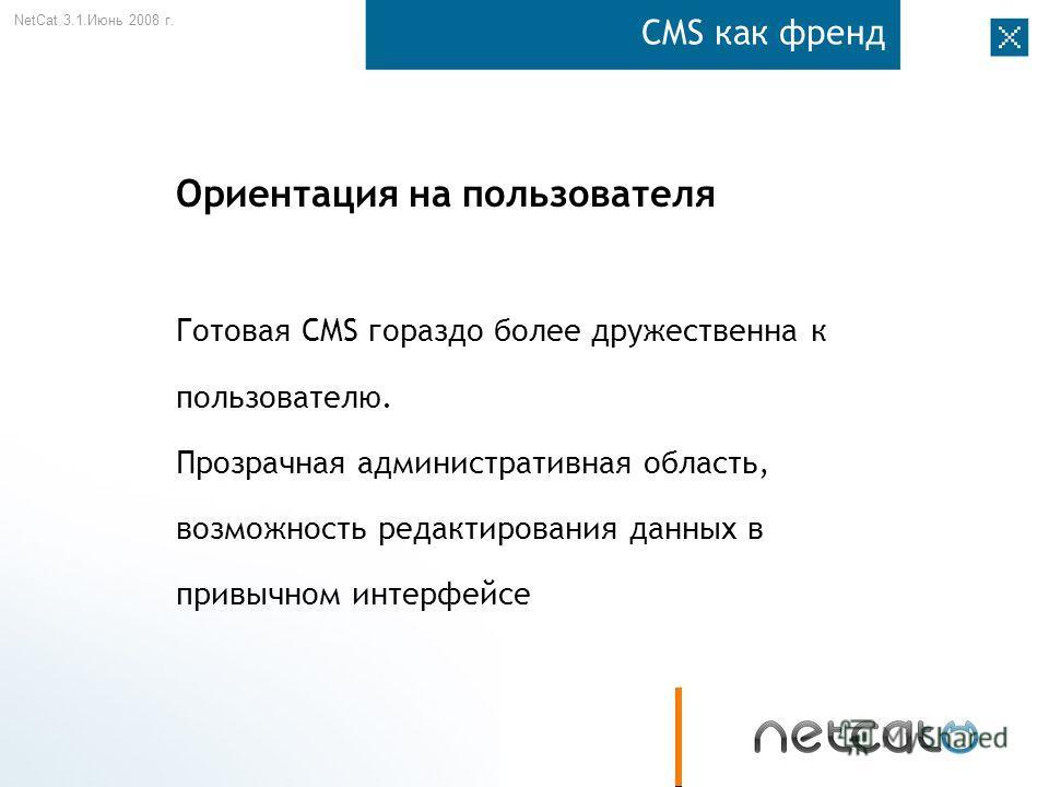 NetCat 3.1. Июнь 2008 г. CMS как френд Ориентация на пользователя Готовая CMS гораздо более дружественна к пользователю. Прозрачная административная область, возможность редактирования данных в привычном интерфейсе