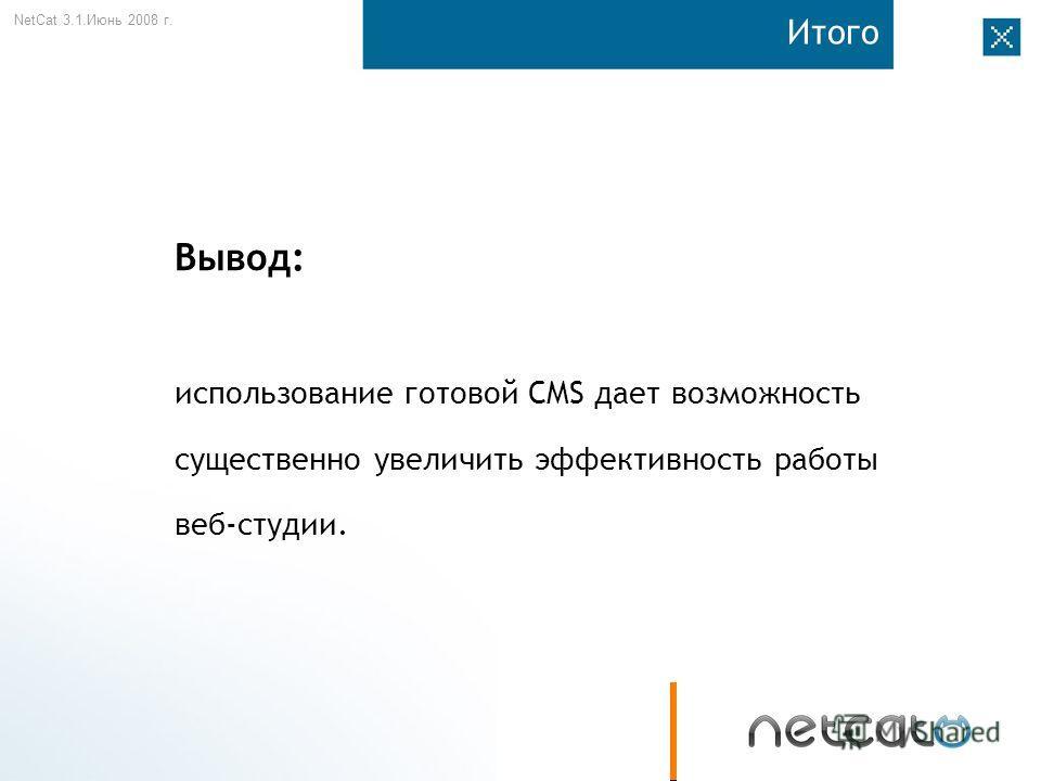 NetCat 3.1. Июнь 2008 г. Итого Вывод: использование готовой CMS дает возможность существенно увеличить эффективность работы веб-студии.