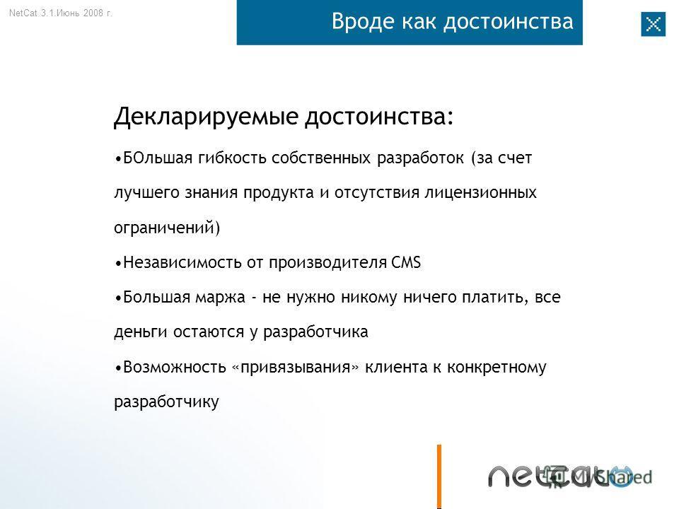 NetCat 3.1. Июнь 2008 г. Вроде как достоинства Декларируемые достоинства: БОльшая гибкость собственных разработок (за счет лучшего знания продукта и отсутствия лицензионных ограничений) Независимость от производителя CMS Большая маржа - не нужно нико