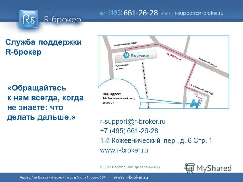 Cервис R-broker ® 44/41 Служба поддержки R-брокер «Обращайтесь к нам всегда, когда не знаете: что делать дальше.» r-support@r-broker.ru +7 (495) 661-26-28 1-й Кожевнический пер., д. 6 Стр. 1 www.r-broker.ru © 2011 R-брокер. Все права защищены.