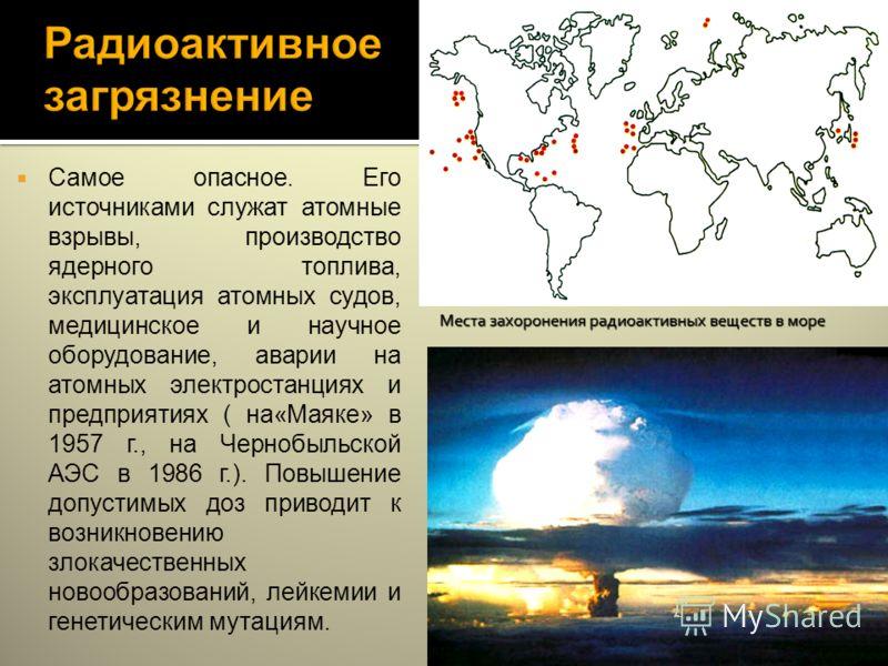 Самое опасное. Его источниками служат атомные взрывы, производство ядерного топлива, эксплуатация атомных судов, медицинское и научное оборудование, аварии на атомных электростанциях и предприятиях ( на«Маяке» в 1957 г., на Чернобыльской АЭС в 1986 г