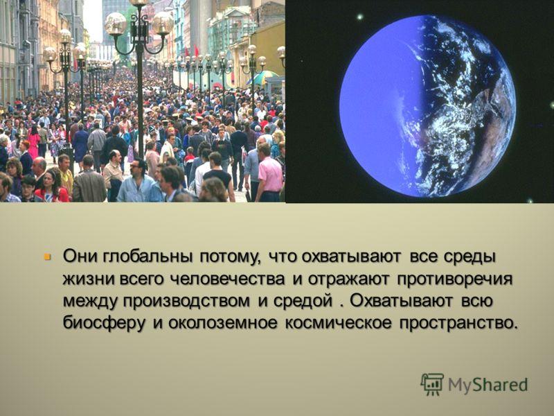 Они глобальны потому, что охватывают все среды жизни всего человечества и отражают противоречия между производством и средой. Охватывают всю биосферу и околоземное космическое пространство. Они глобальны потому, что охватывают все среды жизни всего ч