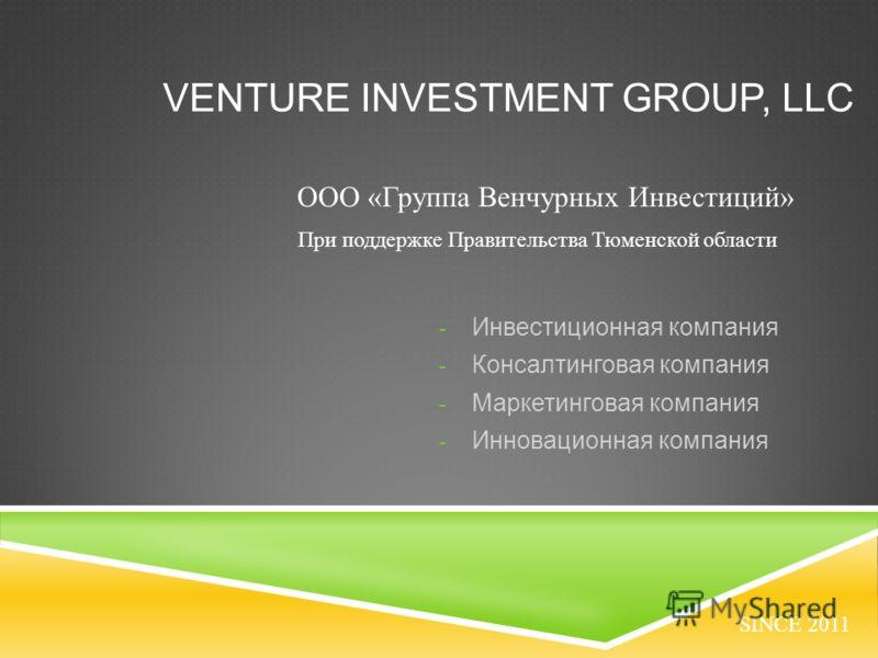 VENTURE INVESTMENT GROUP, LLC - Инвестиционная компания - Консалтинговая компания - Маркетинговая компания - Инновационная компания SINCE 2011 ООО «Группа Венчурных Инвестиций» При поддержке Правительства Тюменской области