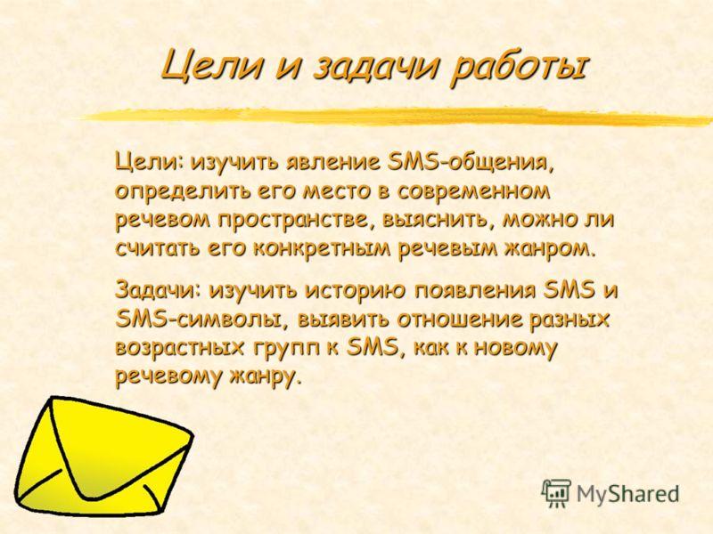Цели и задачи работы Цели: изучить явление SMS-общения, определить его место в современном речевом пространстве, выяснить, можно ли считать его конкретным речевым жанром. Задачи: изучить историю появления SMS и SMS-символы, выявить отношение разных в