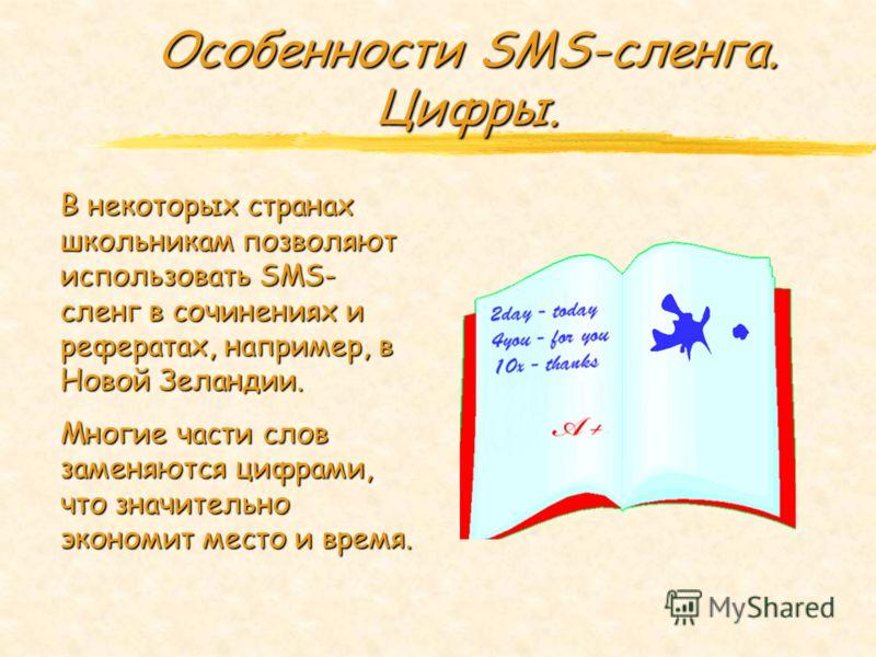 Особенности SMS-сленга. Цифры. В некоторых странах школьникам позволяют использовать SMS- сленг в сочинениях и рефератах, например, в Новой Зеландии. Многие части слов заменяются цифрами, что значительно экономит место и время.