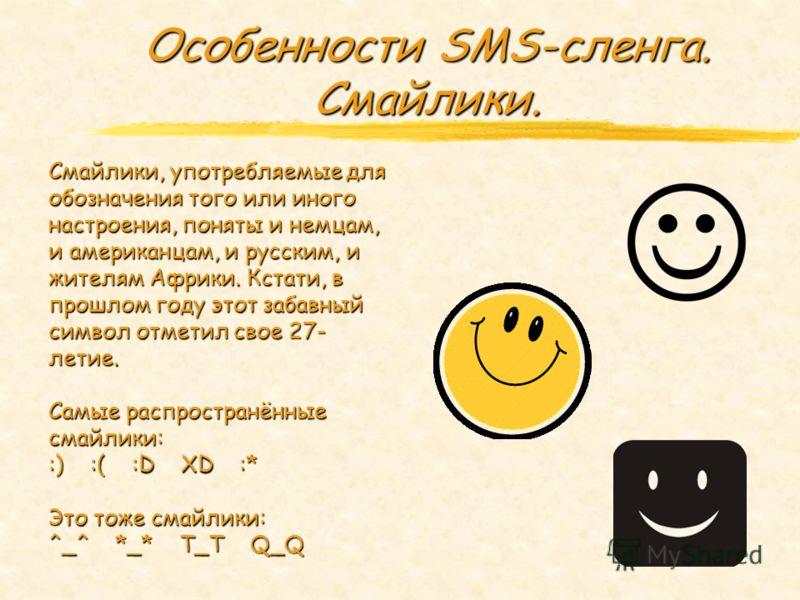 Особенности SMS-сленга. Смайлики. Смайлики, употребляемые для обозначения того или иного настроения, поняты и немцам, и американцам, и русским, и жителям Африки. Кстати, в прошлом году этот забавный символ отметил свое 27- летие. Самые распространённ