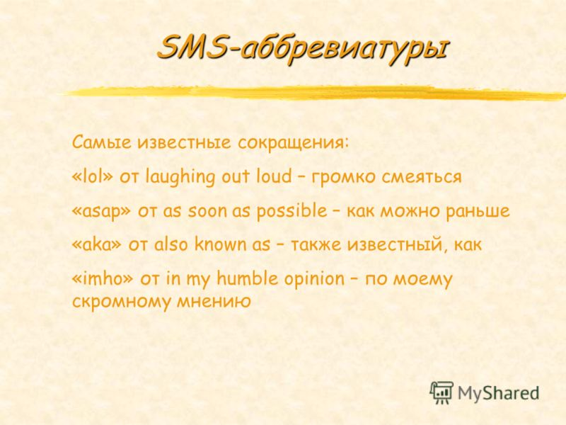SMS-аббревиатуры Самые известные сокращения: «lol» от laughing out loud – громко смеяться «asap» от as soon as possible – как можно раньше «aka» от also known as – также известный, как «imho» от in my humble opinion – по моему скромному мнению