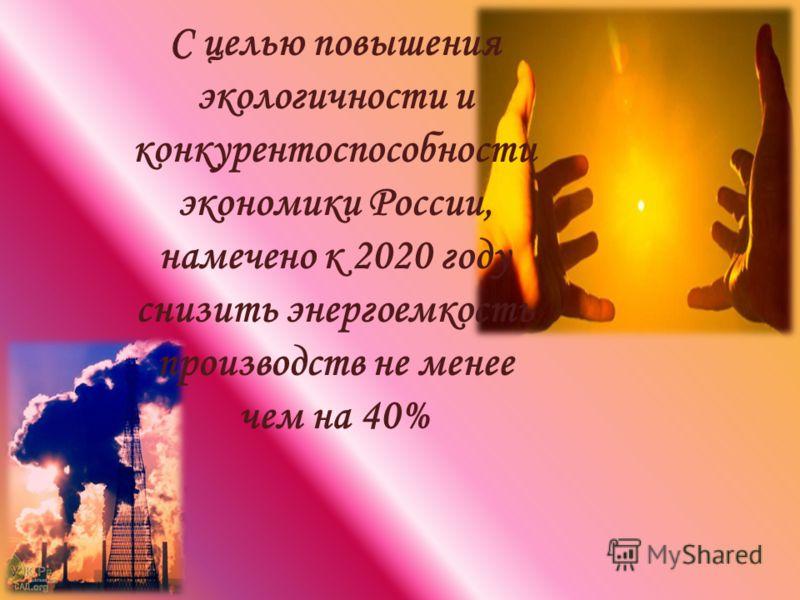 С целью повышения экологичности и конкурентоспособности экономики России, намечено к 2020 году снизить энергоемкость производств не менее чем на 40%
