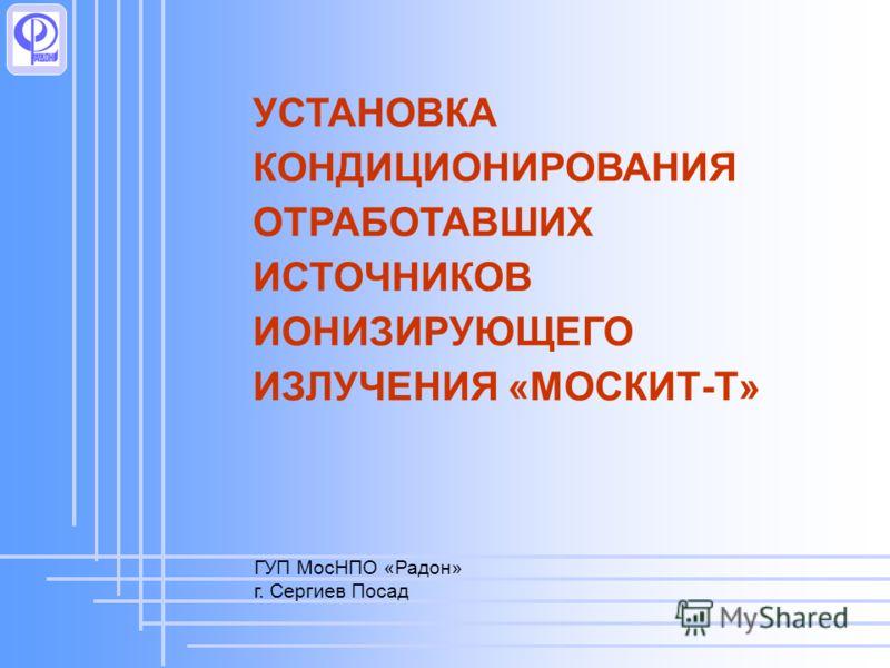 УСТАНОВКА КОНДИЦИОНИРОВАНИЯ ОТРАБОТАВШИХ ИСТОЧНИКОВ ИОНИЗИРУЮЩЕГО ИЗЛУЧЕНИЯ «МОСКИТ-Т» ГУП МосНПО «Радон» г. Сергиев Посад