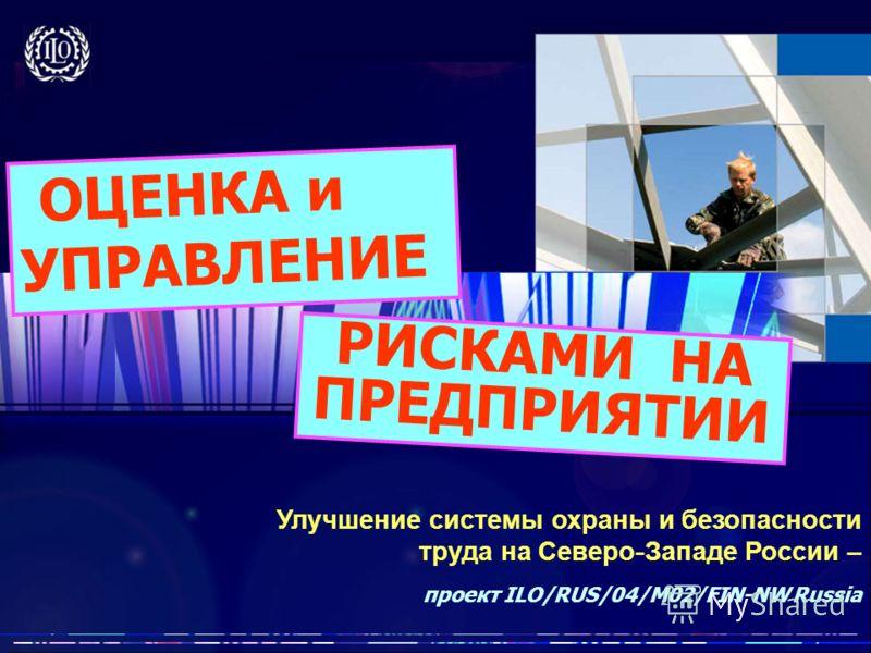 Улучшение системы охраны и безопасности труда на Северо - Западе России – проект ILO/RUS/04/M02/FIN-NW Russia ОЦЕНКА и УПРАВЛЕНИЕ РИСКАМИ НА ПРЕДПРИЯТИИ