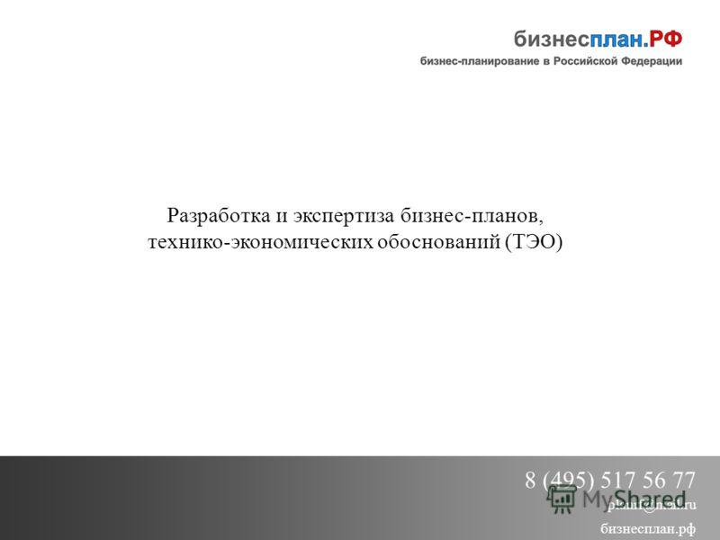 Разработка и экспертиза бизнес-планов, технико-экономических обоснований (ТЭО) 8 (495) 517 56 77 planrf@mail.ru бизнесплан.рф