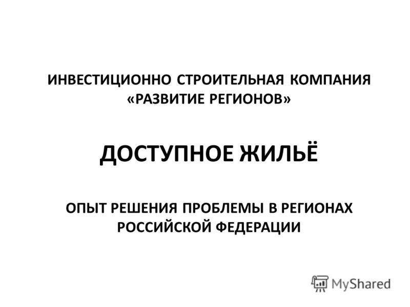 ИНВЕСТИЦИОННО СТРОИТЕЛЬНАЯ КОМПАНИЯ «РАЗВИТИЕ РЕГИОНОВ» ДОСТУПНОЕ ЖИЛЬЁ ОПЫТ РЕШЕНИЯ ПРОБЛЕМЫ В РЕГИОНАХ РОССИЙСКОЙ ФЕДЕРАЦИИ
