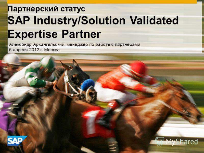 Партнерский статус SAP Industry/Solution Validated Expertise Partner Александр Архангельский, менеджер по работе с партнерами 6 апреля 2012 г. Москва