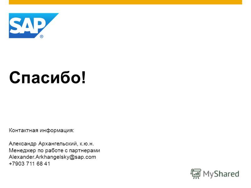 Спасибо! Контактная информация: Александр Архангельский, к.ю.н. Менеджер по работе с партнерами Alexander.Arkhangelsky@sap.com +7903 711 68 41