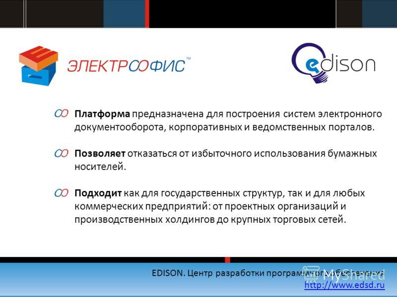 EDISON. Центр разработки программного обеспечения http://www.edsd.ru Платформа предназначена для построения систем электронного документооборота, корпоративных и ведомственных порталов. Позволяет отказаться от избыточного использования бумажных носит