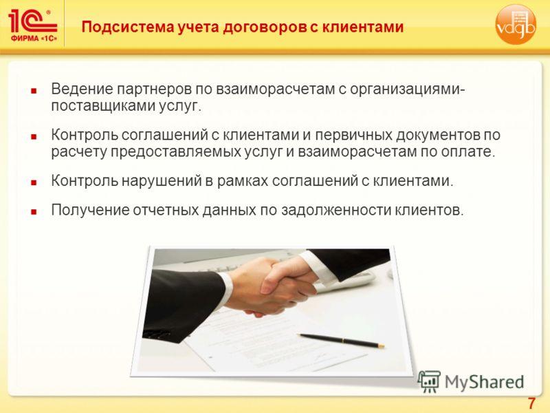 7 Подсистема учета договоров с клиентами Ведение партнеров по взаиморасчетам с организациями- поставщиками услуг. Контроль соглашений с клиентами и первичных документов по расчету предоставляемых услуг и взаиморасчетам по оплате. Контроль нарушений в