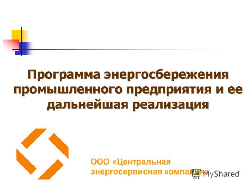 Программа энергосбережения промышленного предприятия и ее дальнейшая реализация ООО «Центральная энергосервисная компания»