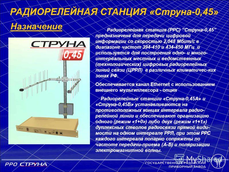 РАДИОРЕЛЕЙНАЯ СТАНЦИЯ «Струна-0,45» Назначение Радиорелейная станция (РРС) Струна-0,45 предназначена для передачи цифровой информации со скоростью 2,048 Мбит/с в диапазоне частот 394-410 и 434-450 МГц и используется для построения одно- и много- инте