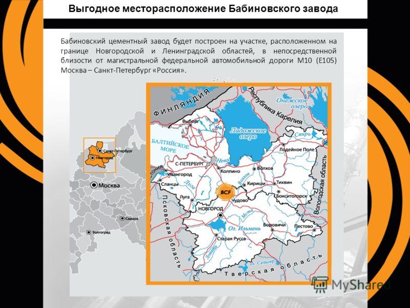 Выгодное месторасположение Бабиновского завода Бабиновский цементный завод будет построен на участке, расположенном на границе Новгородской и Ленинградской областей, в непосредственной близости от магистральной федеральной автомобильной дороги М10 (Е