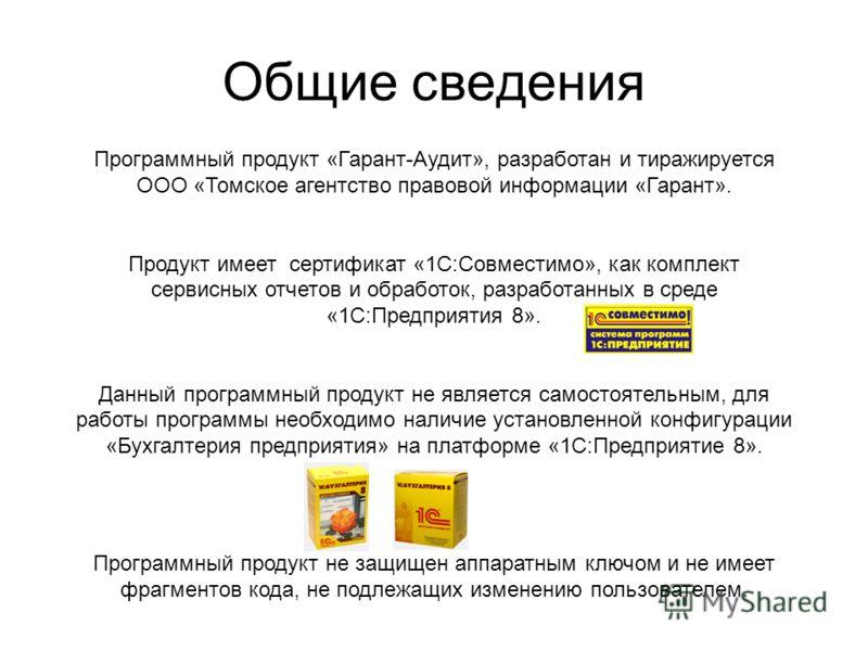 Общие сведения Программный продукт «Гарант-Аудит», разработан и тиражируется ООО «Томское агентство правовой информации «Гарант». Продукт имеет сертификат «1С:Совместимо», как комплект сервисных отчетов и обработок, разработанных в среде «1С:Предприя