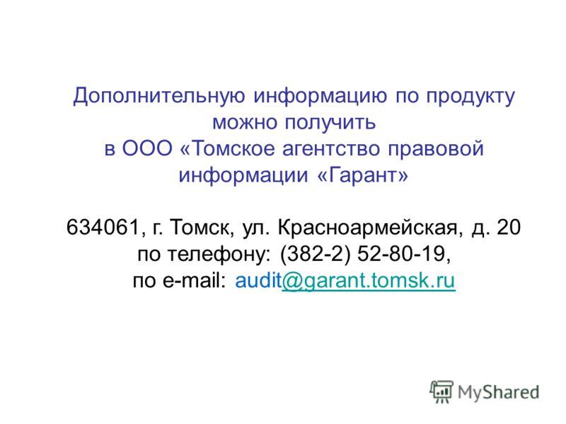 Дополнительную информацию по продукту можно получить в ООО «Томское агентство правовой информации «Гарант» 634061, г. Томск, ул. Красноармейская, д. 20 по телефону: (382-2) 52-80-19, по e-mail: audit@garant.tomsk.ru@garant.tomsk.ru
