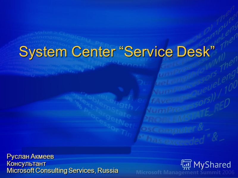 System Center Service Desk Руслан Акмеев Консультант Microsoft Consulting Services, Russia