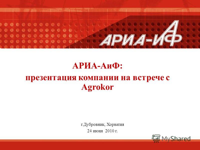 АРИА-АиФ: презентация компании на встрече с Agrokor г.Дубровник, Хорватия 24 июня 2010 г.