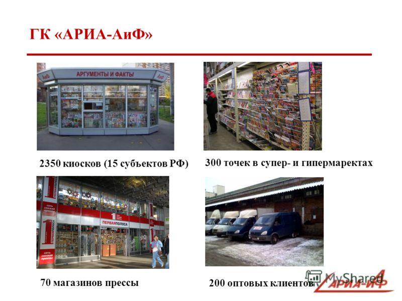 ГК «АРИА-АиФ» 2350 киосков (15 субъектов РФ) 70 магазинов прессы 300 точек в супер- и гипермаректах 200 оптовых клиентов