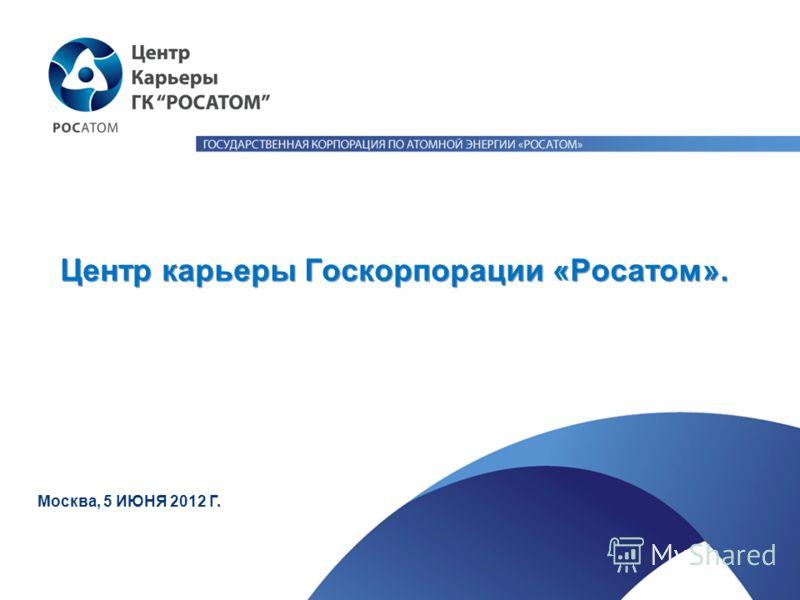 Центр карьеры Госкорпорации «Росатом». Москва, 5 ИЮНЯ 2012 Г.