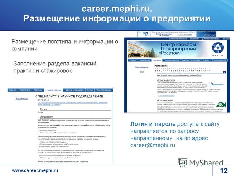 www.career.mephi.ru career.mephi.ru. Размещение информации о предприятии 12 Размещение логотипа и информации о компании Заполнение раздела вакансий, практик и стажировок Логин и пароль доступа к сайту направляется по запросу, направленному на эл.адре