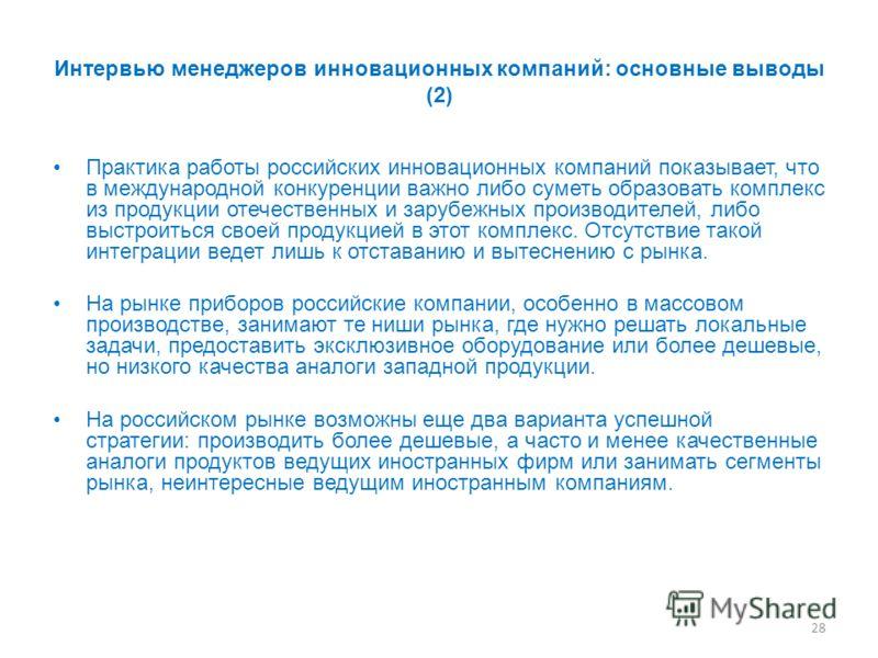 28 Интервью менеджеров инновационных компаний: основные выводы (2) Практика работы российских инновационных компаний показывает, что в международной конкуренции важно либо суметь образовать комплекс из продукции отечественных и зарубежных производите