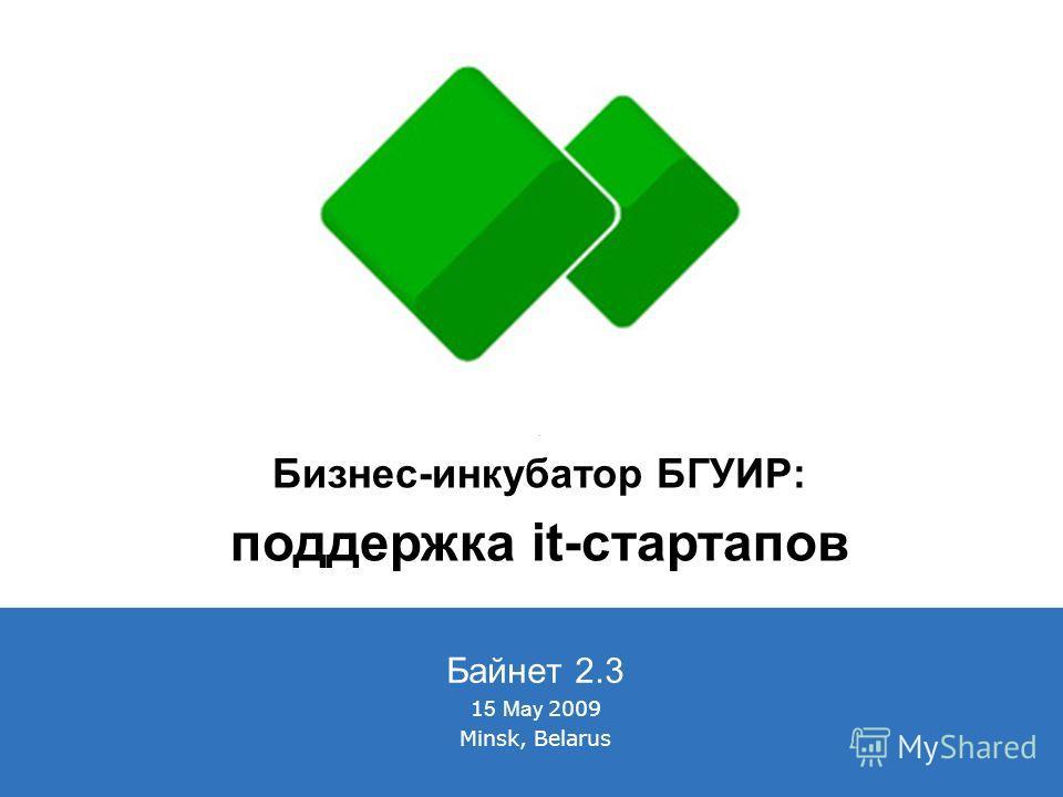 Байнет 2.3 1 5 May 2009 Minsk, Belarus Бизнес-инкубатор БГУИР: поддержка it-стартапов