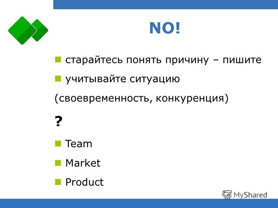 NO! старайтесь понять причину – пишите учитывайте ситуацию (своевременность, конкуренция) ? Team Market Product