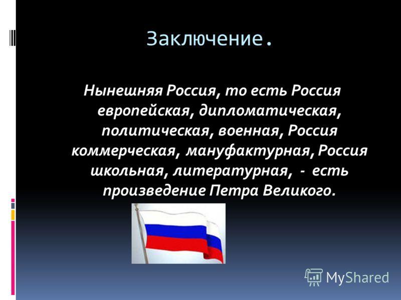 Заключение. Нынешняя Россия, то есть Россия европейская, дипломатическая, политическая, военная, Россия коммерческая, мануфактурная, Россия школьная, литературная, - есть произведение Петра Великого.