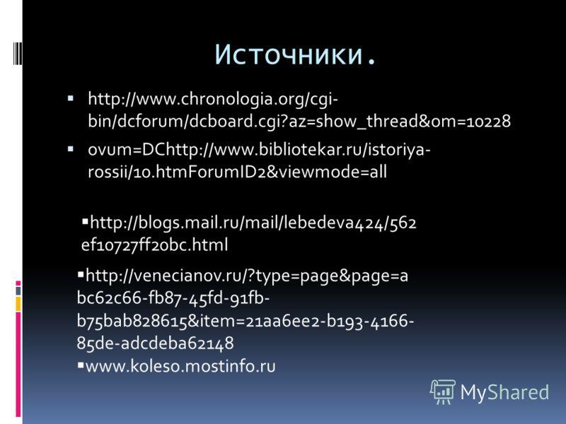 Источники. http://www.chronologia.org/cgi- bin/dcforum/dcboard.cgi?az=show_thread&om=10228 ovum=DChttp://www.bibliotekar.ru/istoriya- rossii/10.htmForumID2&viewmode=all http://blogs.mail.ru/mail/lebedeva424/562 ef10727ff20bc.html http://venecianov.ru