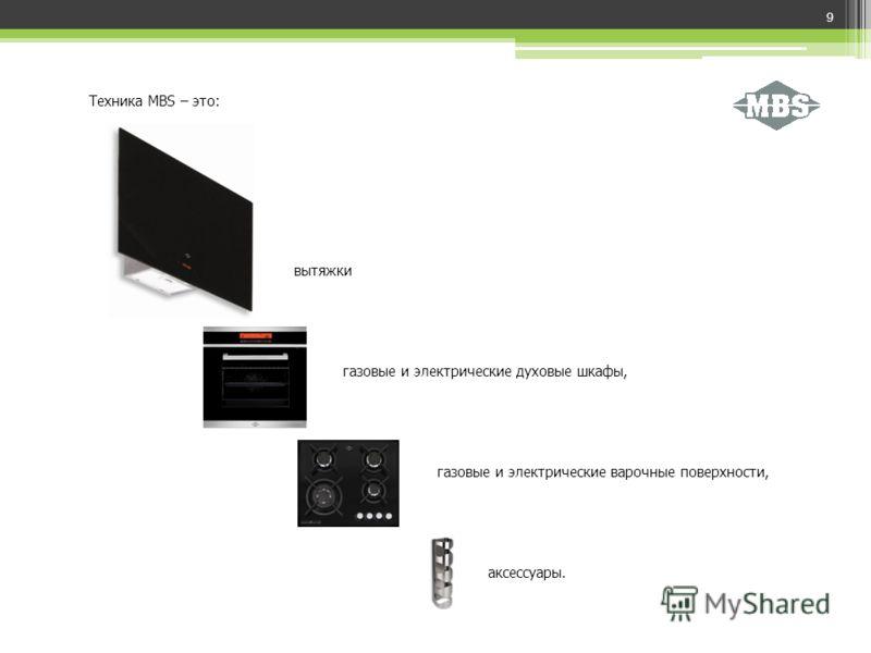 9 Техника MBS – это: аксессуары. вытяжки газовые и электрические духовые шкафы, газовые и электрические варочные поверхности,
