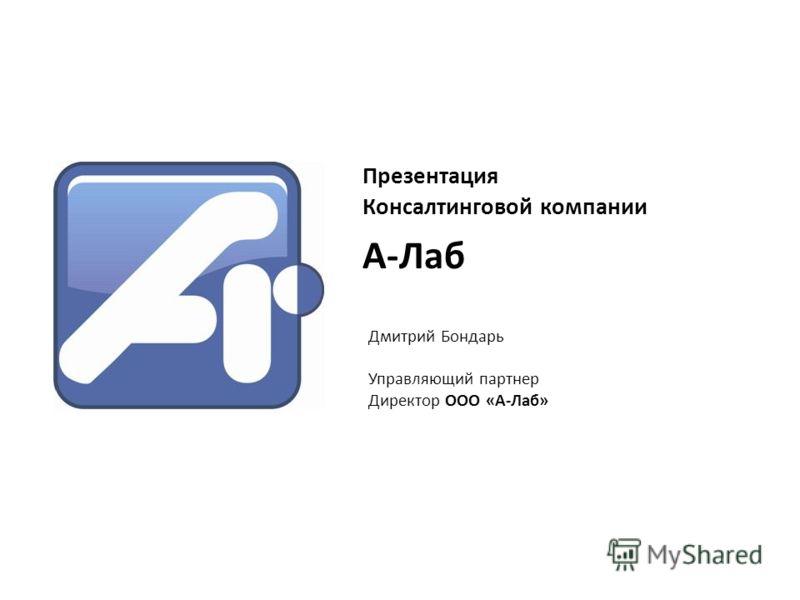 Презентация Консалтинговой компании Дмитрий Бондарь Управляющий партнер Директор ООО «А-Лаб» А-Лаб