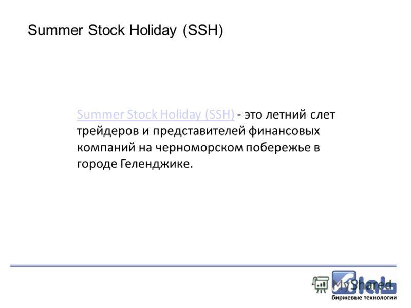 Summer Stock Holiday (SSH) Summer Stock Holiday (SSH) - это летний слет трейдеров и представителей финансовых компаний на черноморском побережье в городе Геленджике.