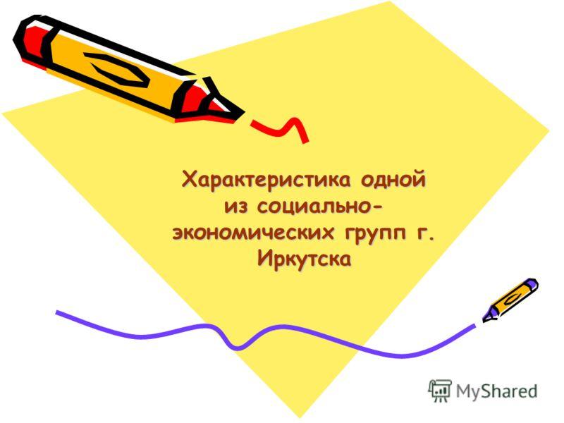 Характеристика одной из социально- экономических групп г. Иркутска