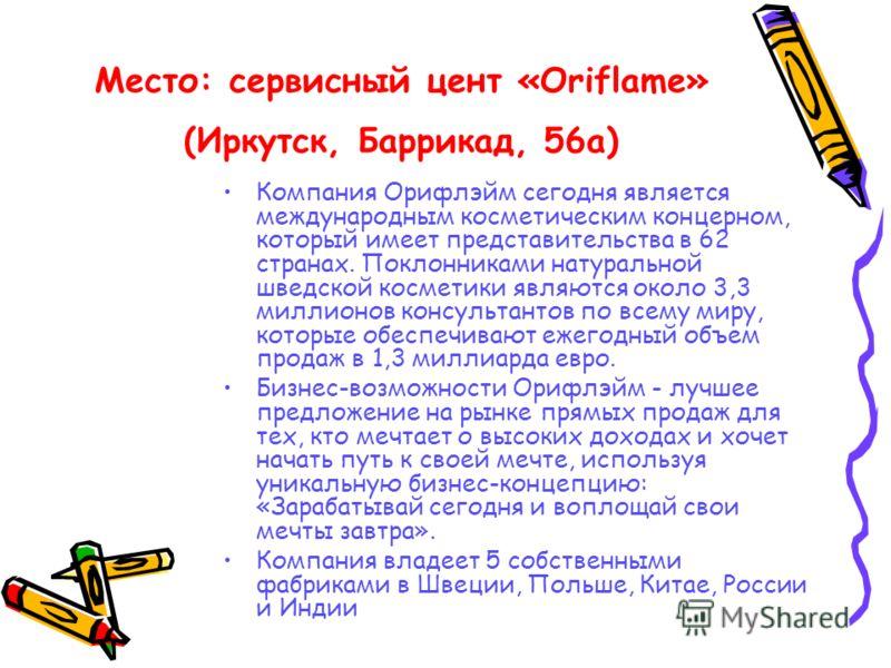 Место: сервисный цент «Oriflame» (Иркутск, Баррикад, 56а) Компания Орифлэйм сегодня является международным косметическим концерном, который имеет представительства в 62 странах. Поклонниками натуральной шведской косметики являются около 3,3 миллионов