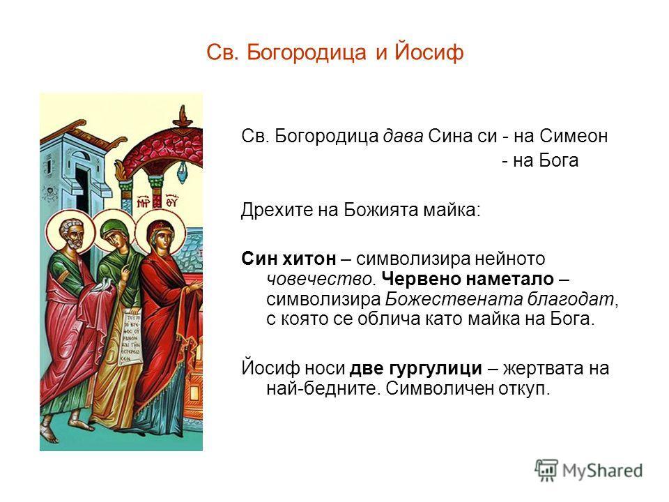 Св. Богородица и Йосиф Св. Богородица дава Сина си - на Симеон - на Бога Дрехите на Божията майка: Син хитон – символизира нейното човечество. Червено наметало – символизира Божествената благодат, с която се облича като майка на Бога. Йосиф носи две