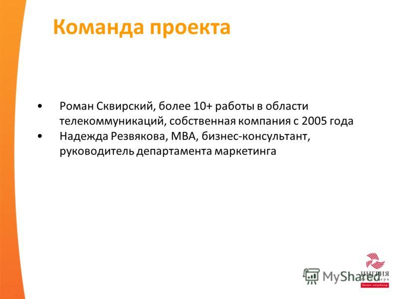 Команда проекта Роман Сквирский, более 10+ работы в области телекоммуникаций, собственная компания с 2005 года Надежда Резвякова, MBA, бизнес-консультант, руководитель департамента маркетинга