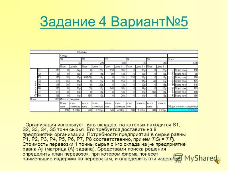 Задание 4 Вариант5 Организация использует пять складов, на которых находится S1, S2, S3, S4, S5 тонн сырья. Его требуется доставить на 8 предприятий организации. Потребности предприятий в сырье равны P1, P2, P3, P4, P5, P6, P7, P8 соответственно, при