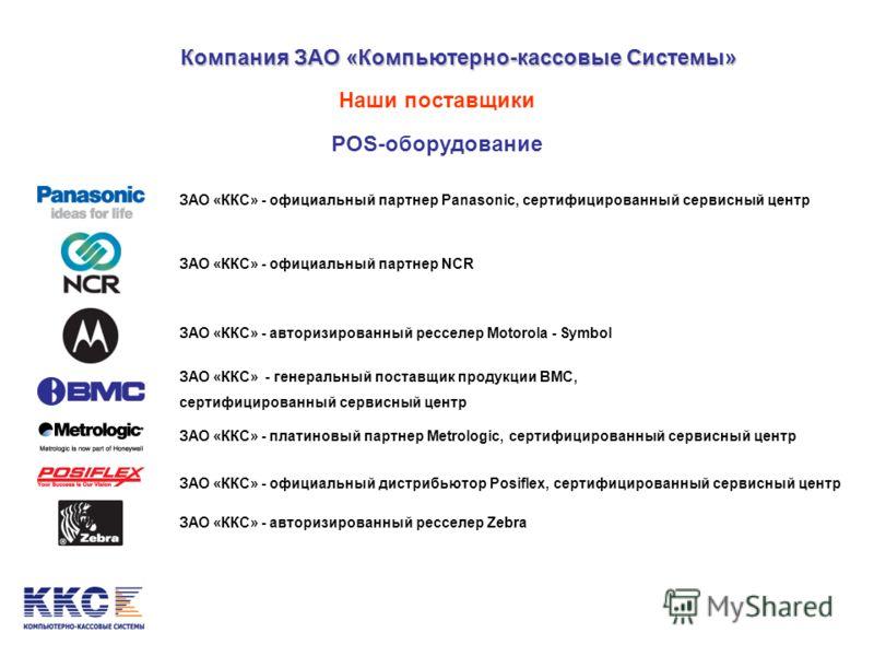 Компания ЗАО «Компьютерно-кассовые Системы» Наши поставщики POS-оборудование ЗАО «ККС» - официальный партнер Panasonic, сертифицированный сервисный центр ЗАО «ККС» - официальный партнер NCR ЗАО «ККС» - авторизированный ресселер Motorola - Symbol ЗАО