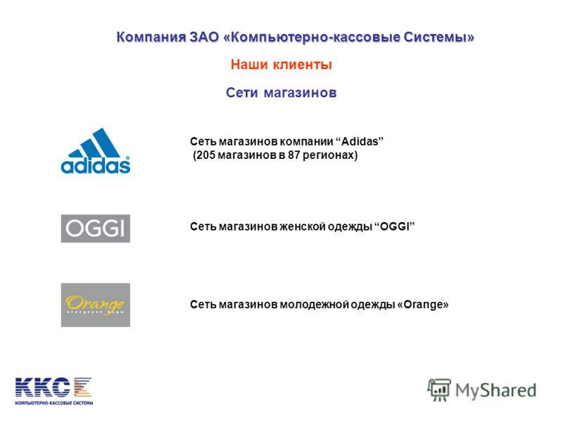 Компания ЗАО «Компьютерно-кассовые Системы» Наши клиенты Сети магазинов Сеть магазинов компании Adidas (205 магазинов в 87 регионах) Сеть магазинов женской одежды OGGI Сеть магазинов молодежной одежды «Orange»