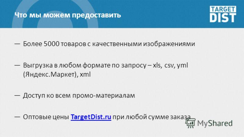 Что мы можем предоставить Более 5000 товаров с качественными изображениями Выгрузка в любом формате по запросу – xls, csv, yml (Яндекс.Маркет), xml Доступ ко всем промо-материалам Оптовые цены TargetDist.ru при любой сумме заказаTargetDist.ru