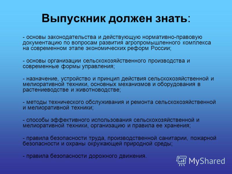 Выпускник должен знать: - основы законодательства и действующую нормативно-правовую документацию по вопросам развития агропромышленного комплекса на современном этапе экономических реформ России; - основы организации сельскохозяйственного производств