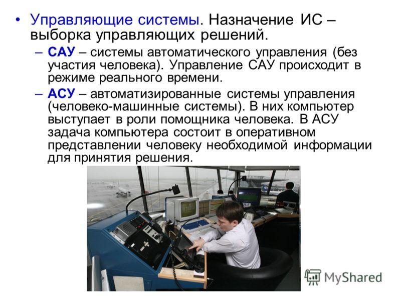 Управляющие системы. Назначение ИС – выборка управляющих решений. –САУ – системы автоматического управления (без участия человека). Управление САУ происходит в режиме реального времени. –АСУ – автоматизированные системы управления (человеко-машинные