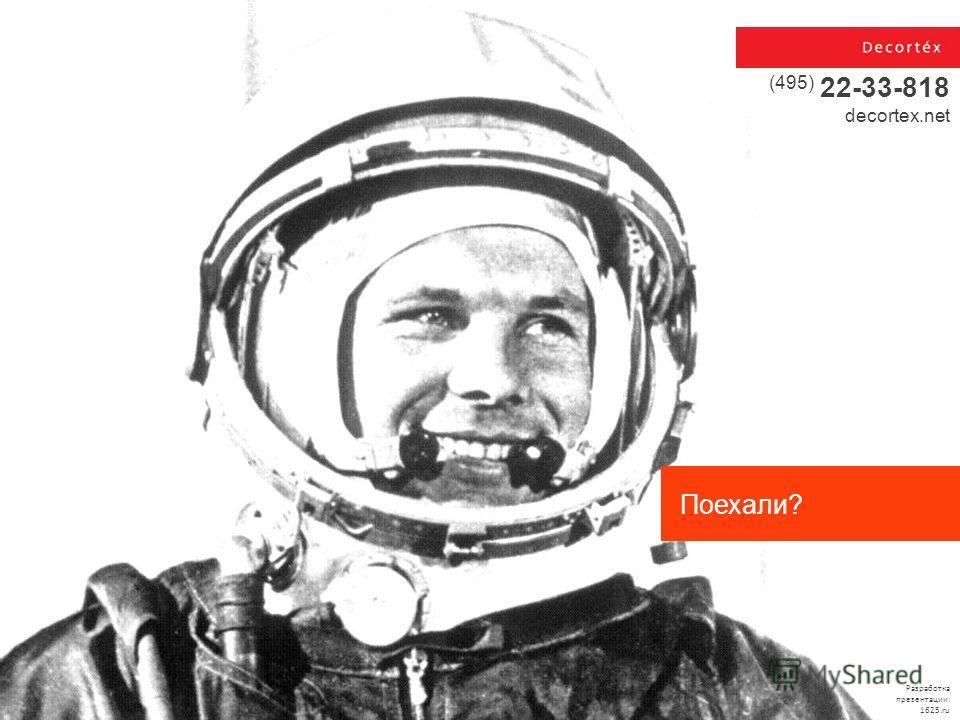 Разработка презентации: 1625. ru (495) 22-33-818 decortex.net Поехали?