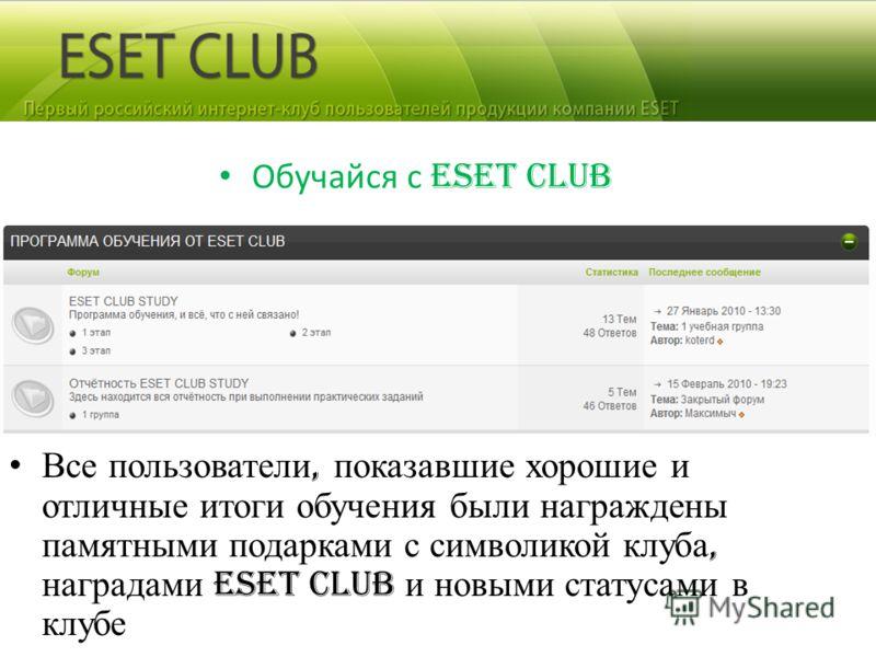 Обучайся с ESET CLUB Все пользователи, показавшие хорошие и отличные итоги обучения были награждены памятными подарками с символикой клуба, наградами ESET CLUB и новыми статусами в клубе